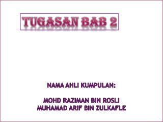 nama ahli kumpulan : MOHD RAZIMAN BIN ROSLI MUHAMAD ARIF BIN ZULKAFLE