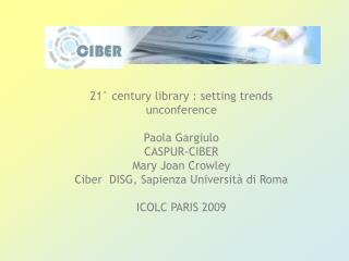 21� century library : setting trends unconference Paola Gargiulo CASPUR-CIBER Mary Joan Crowley