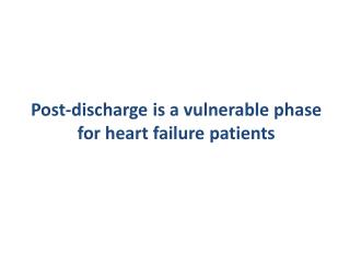 Post- discharge is  a  vulnerable  phase  for  heart failure  patients
