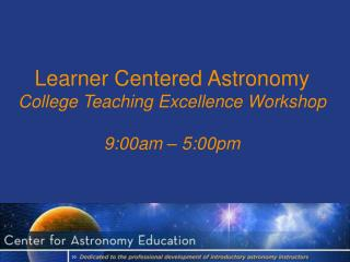 Learner Centered Astronomy  College Teaching Excellence Workshop 9:00am – 5:00pm