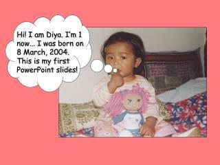 Hi! I am Diya. I'm 1 now... I was born on 8 March, 2004. This is my first PowerPoint slides!