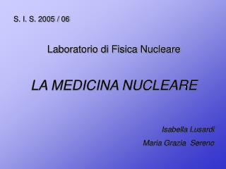 S. I. S. 2005 / 06 Laboratorio di Fisica Nucleare LA MEDICINA NUCLEARE Isabella Lusardi