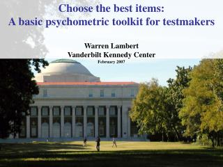 Choose the best items:  A basic psychometric toolkit for testmakers   Warren Lambert Vanderbilt Kennedy Center  February