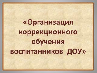 «Организация  к оррекционного обучения воспитанников  ДОУ »