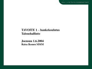 TAVOITE 1   hankekoulutus Taloushallinto  Joensuu 1.6.2004 Raisa Ikonen MMM