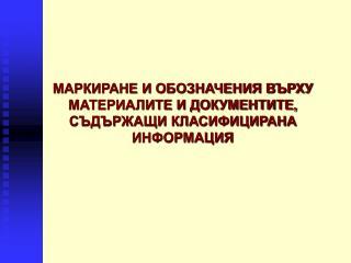 МАРКИРАНЕ И ОБОЗНАЧЕНИЯ ВЪРХУ МАТЕРИАЛИТЕ И ДОКУМЕНТИТЕ, СЪДЪРЖАЩИ КЛАСИФИЦИРАНА ИНФОРМАЦИЯ