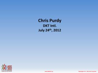 Chris Purdy DKT Intl. July 24 th , 2012