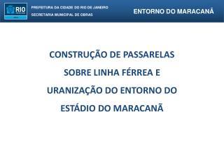 CONSTRUÇÃO DE PASSARELAS  SOBRE LINHA FÉRREA E  URANIZAÇÃO DO ENTORNO DO  ESTÁDIO DO MARACANÃ