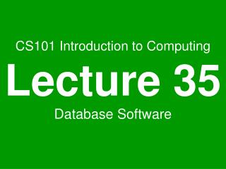 CS101 Introduction to Computing Lecture 35 Database Software