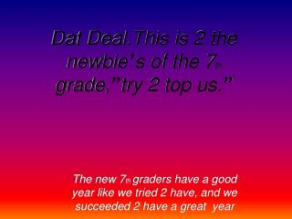 """Dat Deal.This is 2 the newbie ' s of the 7 th  grade, """" try 2 top us. """""""