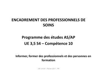 ENCADREMENT DES PROFESSIONNELS DE SOINS Programme des études AS/AP UE 3,5 S4 – Compétence 10