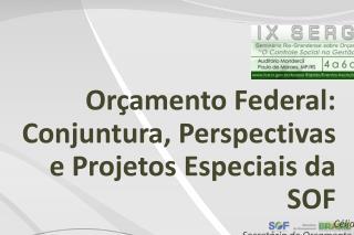 Or�amento Federal: Conjuntura, Perspectivas e Projetos Especiais da SOF