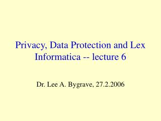 Privacy, Data Protection and Lex Informatica -- lecture 6