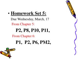 Homework Set 5:   Due Wednesday, March, 17   From Chapter 5:          P2, P8, P10, P11,       From Chapter 6:          P