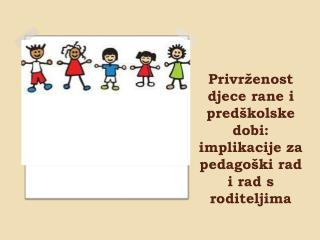Privrženost djece rane i predškolske dobi: implikacije za pedagoški rad i rad s roditeljima