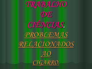 TRABALHO  DE CIÊNCIAS . PROBLEMAS  RELACIONADOS  AO CIGARRO.