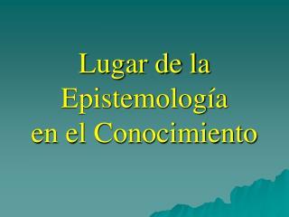 Lugar de la Epistemología en el Conocimiento
