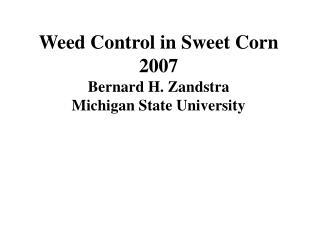 Weed Control in Sweet Corn 2007 Bernard H. Zandstra Michigan State University