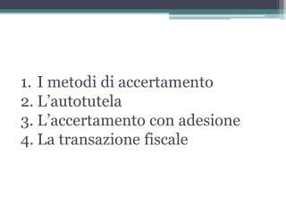 I metodi di accertamento L'autotutela L'accertamento con adesione La transazione fiscale
