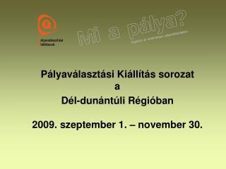Pályaválasztási Kiállítás sorozat  a Dél-dunántúli Régióban 2009. szeptember 1. – november 30.