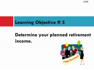 Learning Objective #  5 Determine your planned retirement income.