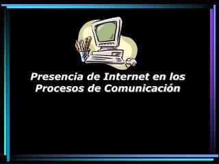 Presencia de Internet en los Procesos de Comunicación