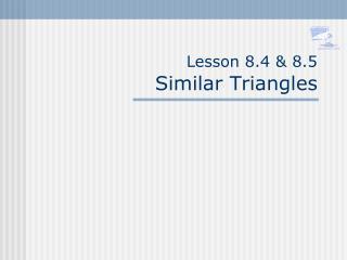 Lesson 8.4 & 8.5 Similar Triangles