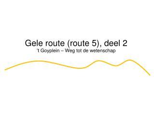 Gele route (route 5), deel 2 't Goyplein – Weg tot de wetenschap
