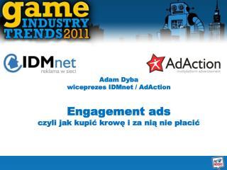 Adam Dyba wiceprezes IDMnet / AdAction Engagement ads czyli jak kupić krowę i za nią nie płacić