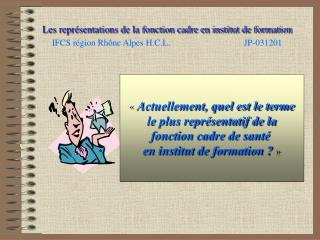 Les repr sentations de la fonction cadre en institut de formation IFCS r gion Rh ne Alpes H.C.L.   JP-031201