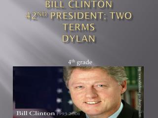 Bill Clinton 42 nd  President; two terms Dylan