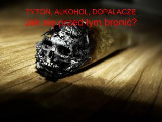 TYTOŃ, ALKOHOL, DOPALACZE Jak się przed tym bronić?