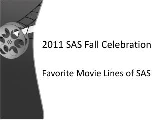 2011 SAS Fall Celebration 	Favorite Movie Lines of SAS