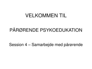 VELKOMMEN TIL PÅRØRENDE PSYKOEDUKATION Session 4 – Samarbejde med pårørende