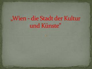 """""""Wien -  die  Stadt der Kultur  und Künste """""""