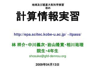 epa.scitec.kobe-u.ac.jp/ ~itpass/ 林 祥介・中川義次・岩山隆寛・相川祐理 院生・ 4 年生 shosuke@gfd-dennou
