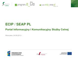 ECIP / SEAP PL Portal Informacyjny i Komunikacyjny S?u?by Celnej Warszawa, 24.09.2012 r.