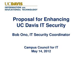 Proposal for Enhancing  UC Davis IT Security Bob Ono, IT Security Coordinator