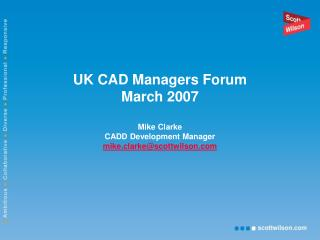 UK CAD Managers Forum March 2007 Mike Clarke CADD Development Manager mike.clarke@scottwilson