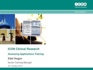 ICON Clinical Research Assessing Applications Training Edel Hogan Senior Training Manager