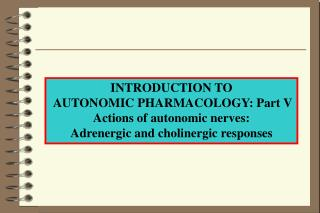 INTRODUCTION TO  AUTONOMIC PHARMACOLOGY: Part V Actions of autonomic nerves: