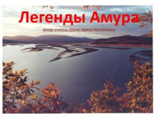 Легенды Амура Автор: учитель Шукан Ирина Михайловна