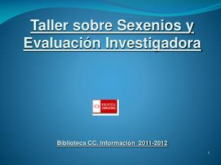 Taller sobre  Sexenios y Evaluación Investigadora Biblioteca CC. Información   2011-2012