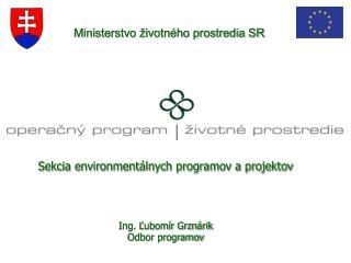 Sekcia environmentálnych programov a projektov Ing. Ľubomír Grznárik Odbor programov