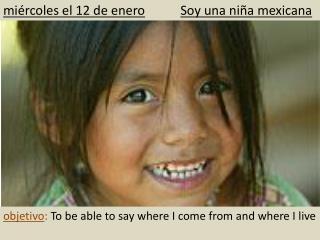 mi ércoles  el 12 de enero Soy  una ni ña  mexicana