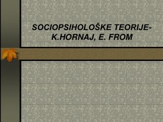 SOCIOPSIHOLOŠKE TEORIJE- K.HORNAJ, E. FROM