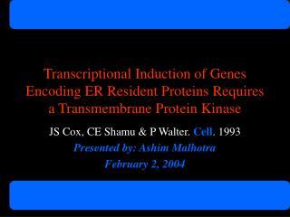 JS Cox, CE Shamu & P Walter.  Cell . 1993 Presented by: Ashim Malhotra February 2, 2004
