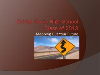 Center  Grove High School Class  of  2013 Mapping  Out Your Future