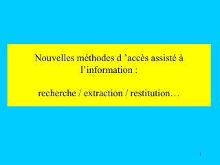 Nouvelles méthodes d'accès assisté à l'information : recherche / extraction / restitution…