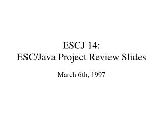 ESCJ 14: ESC/Java Project Review Slides